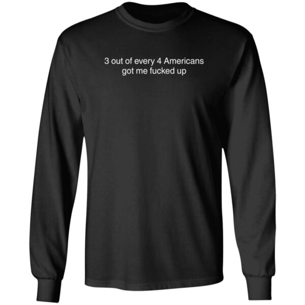 3 Out Of Every 4 Americans Got Me Fucked Up Shirt